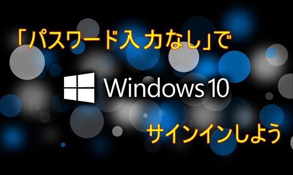 Windows10で「パスワードの入力なし」でサインインしよう