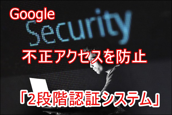 Gmailへの不正アクセスを防止する「2段階認証システム」を使っていますか