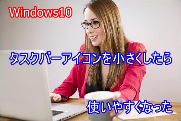Windows10 タスクバーアイコンを小さくしたら使いやすくなった!!